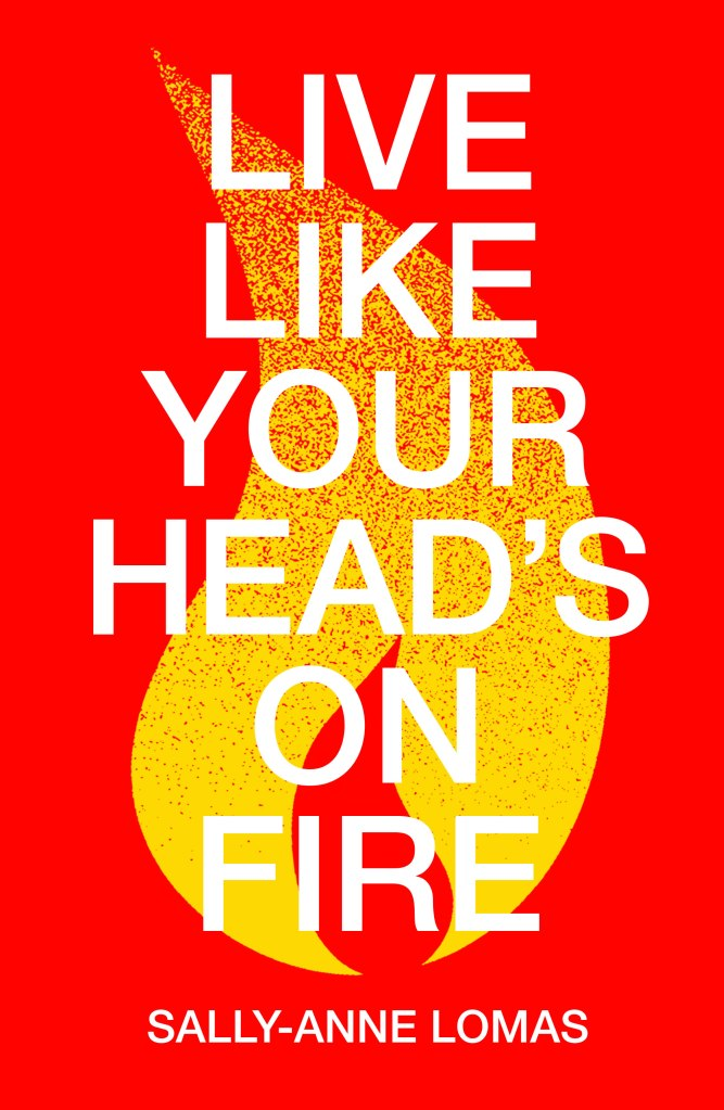The book cover for the novel. On top of the bright red background is a flame that rises to a single point at the top of the page. The intense yellow dissipates as the flame moves higher. On top of the flame, in capital letter white text, is the title: LIVE LIKE YOUR HEAD'S ON FIRE. Sally-Anne Lomas's name is displayed in white text at the bottom.